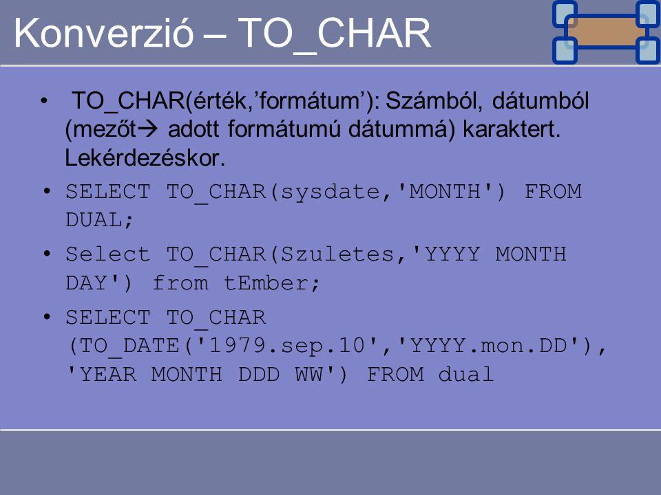 Konverzió – TO_CHAR TO_CHAR(érték,'formátum'): Számból, dátumból (mezőt  adott formátumú dátummá) karaktert. Lekérdezéskor. SELECT TO_CHAR(sysdate,'M