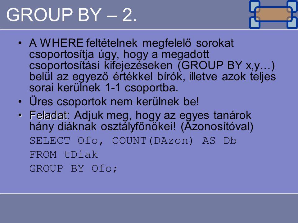 GROUP BY – 2. A WHERE feltételnek megfelelő sorokat csoportosítja úgy, hogy a megadott csoportosítási kifejezéseken (GROUP BY x,y…) belül az egyező ér