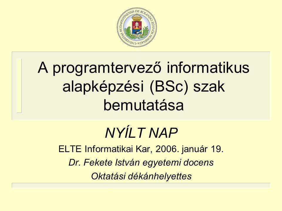 A programtervező informatikus alapképzési (BSc) szak bemutatása NYÍLT NAP ELTE Informatikai Kar, 2006. január 19. Dr. Fekete István egyetemi docens Ok