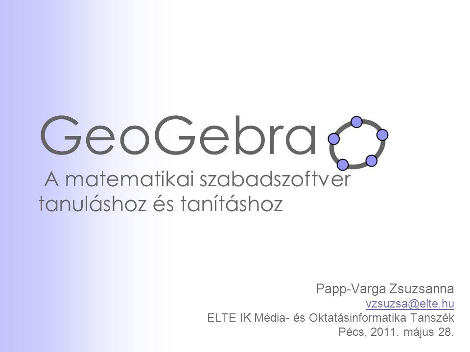 GeoGebra A matematikai szabadszoftver tanuláshoz és tanításhoz Papp-Varga Zsuzsanna vzsuzsa@elte.hu ELTE IK Média- és Oktatásinformatika Tanszék Pécs,