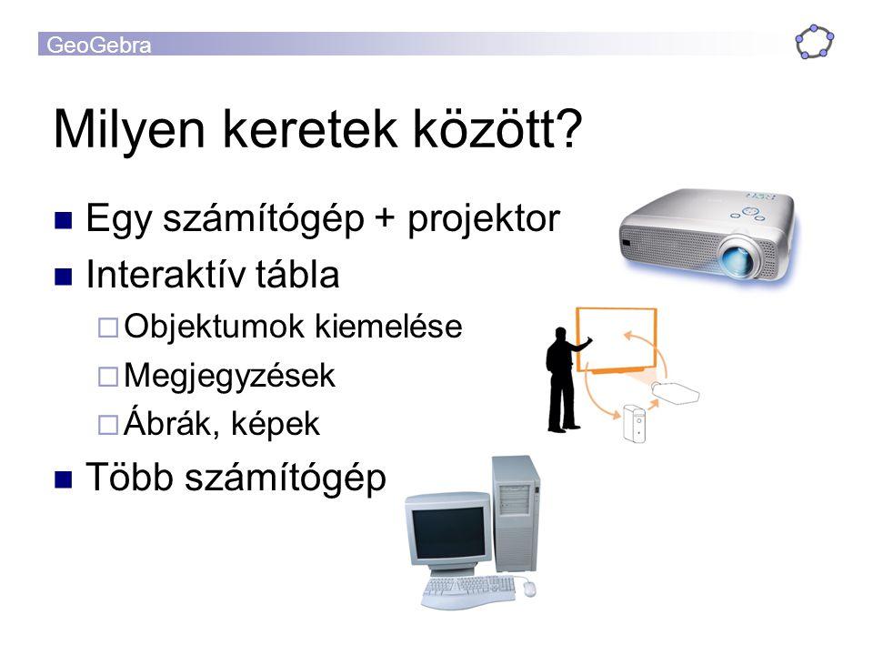 GeoGebra Milyen keretek között? Egy számítógép + projektor Interaktív tábla  Objektumok kiemelése  Megjegyzések  Ábrák, képek Több számítógép