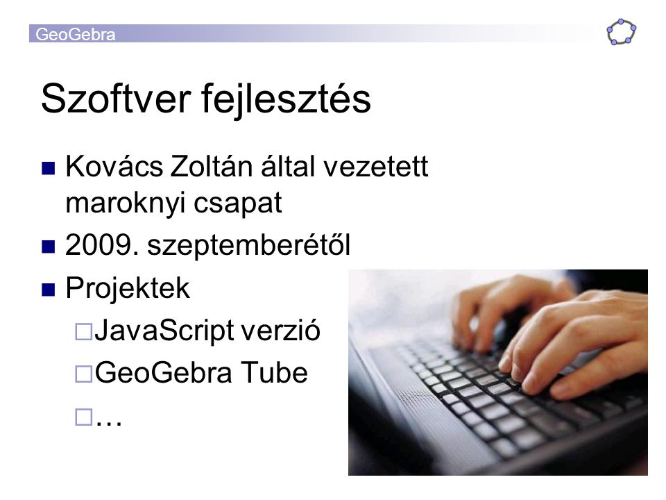 GeoGebra Kovács Zoltán által vezetett maroknyi csapat 2009. szeptemberétől Projektek  JavaScript verzió  GeoGebra Tube  … Szoftver fejlesztés