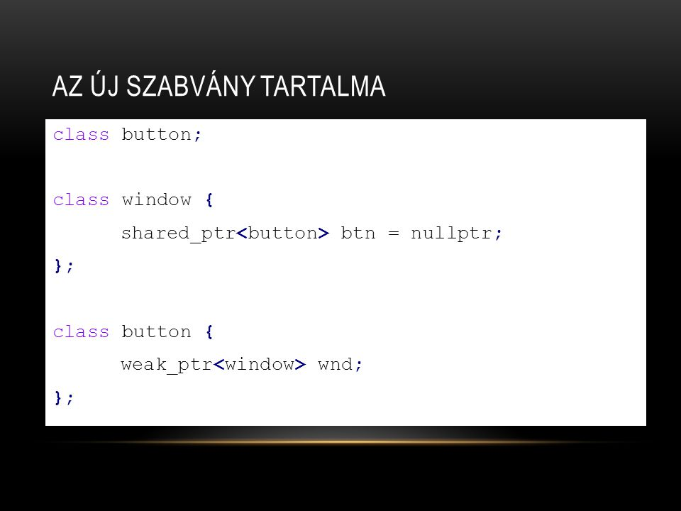 AZ ÚJ SZABVÁNY TARTALMA class button; class window { shared_ptr btn = nullptr; }; class button { weak_ptr wnd; };