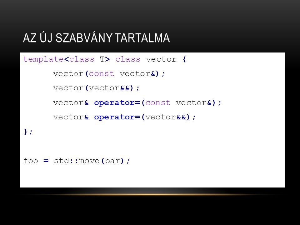 AZ ÚJ SZABVÁNY TARTALMA template class vector { vector(const vector&); vector(vector&&); vector& operator=(const vector&); vector& operator=(vector&&); }; foo = std::move(bar);