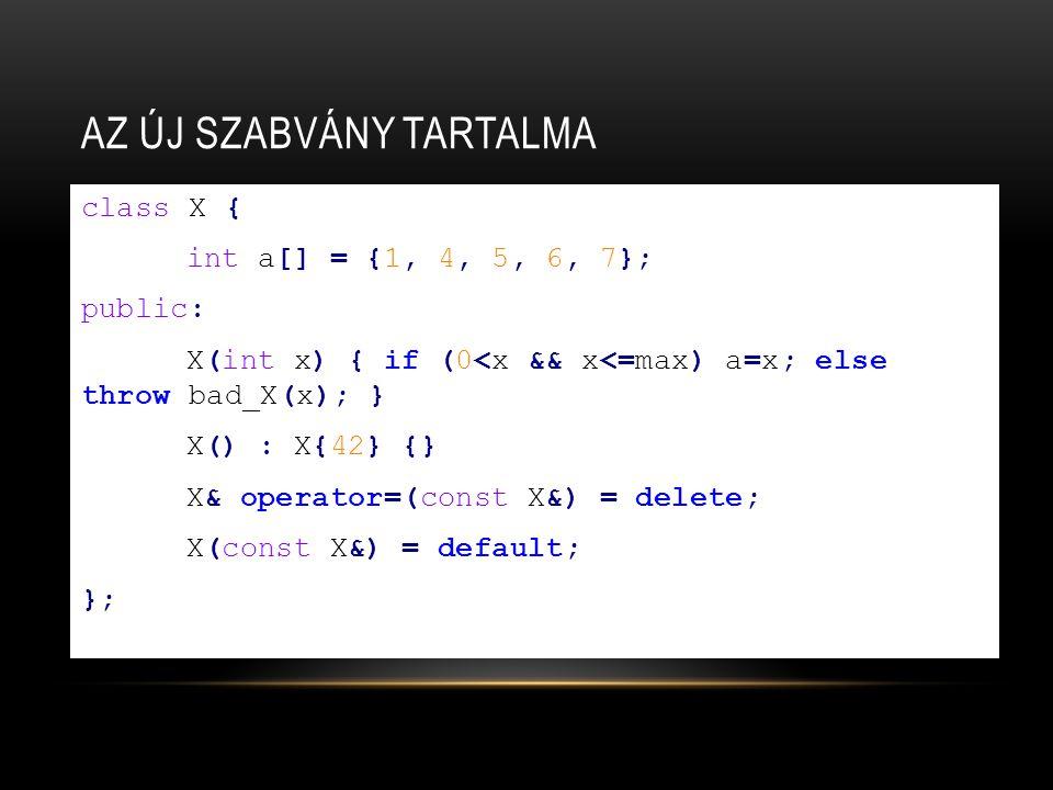 AZ ÚJ SZABVÁNY TARTALMA class X { int a[] = {1, 4, 5, 6, 7}; public: X(int x) { if (0<x && x<=max) a=x; else throw bad_X(x); } X() : X{42} {} X& operator=(const X&) = delete; X(const X&) = default; };