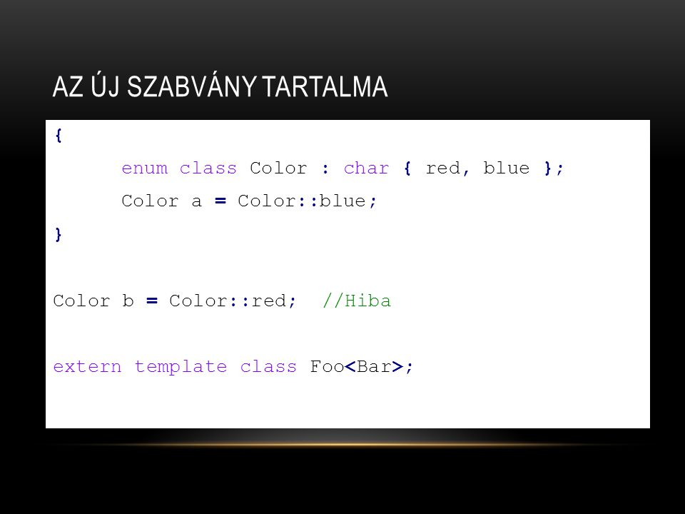 AZ ÚJ SZABVÁNY TARTALMA { enum class Color : char { red, blue }; Color a = Color::blue; } Color b = Color::red; //Hiba extern template class Foo ;