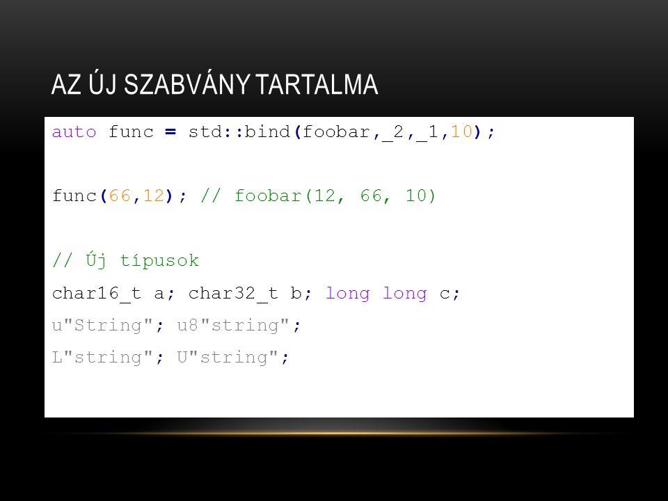 AZ ÚJ SZABVÁNY TARTALMA auto func = std::bind(foobar,_2,_1,10); func(66,12); // foobar(12, 66, 10) // Új típusok char16_t a; char32_t b; long long c; u String ; u8 string ; L string ; U string ;