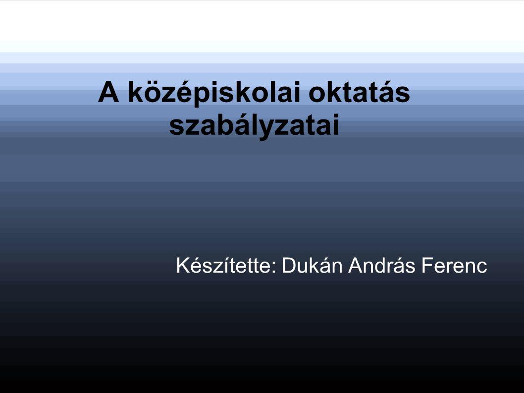 A középiskolai oktatás szabályzatai Készítette: Dukán András Ferenc
