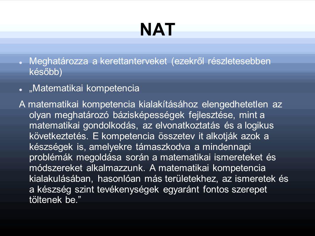"""NAT Meghatározza a kerettanterveket (ezekről részletesebben később) """"Matematikai kompetencia A matematikai kompetencia kialakításához elengedhetetlen az olyan meghatározó bázisképességek fejlesztése, mint a matematikai gondolkodás, az elvonatkoztatás és a logikus következtetés."""