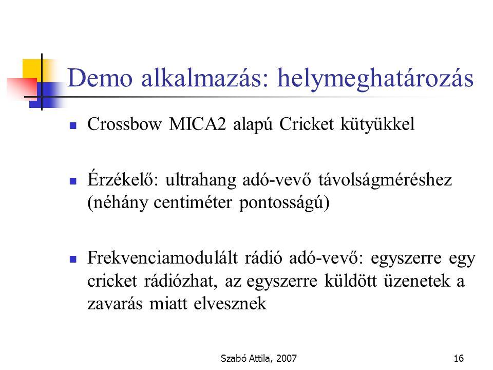 Szabó Attila, 200716 Demo alkalmazás: helymeghatározás Crossbow MICA2 alapú Cricket kütyükkel Érzékelő: ultrahang adó-vevő távolságméréshez (néhány centiméter pontosságú) Frekvenciamodulált rádió adó-vevő: egyszerre egy cricket rádiózhat, az egyszerre küldött üzenetek a zavarás miatt elvesznek