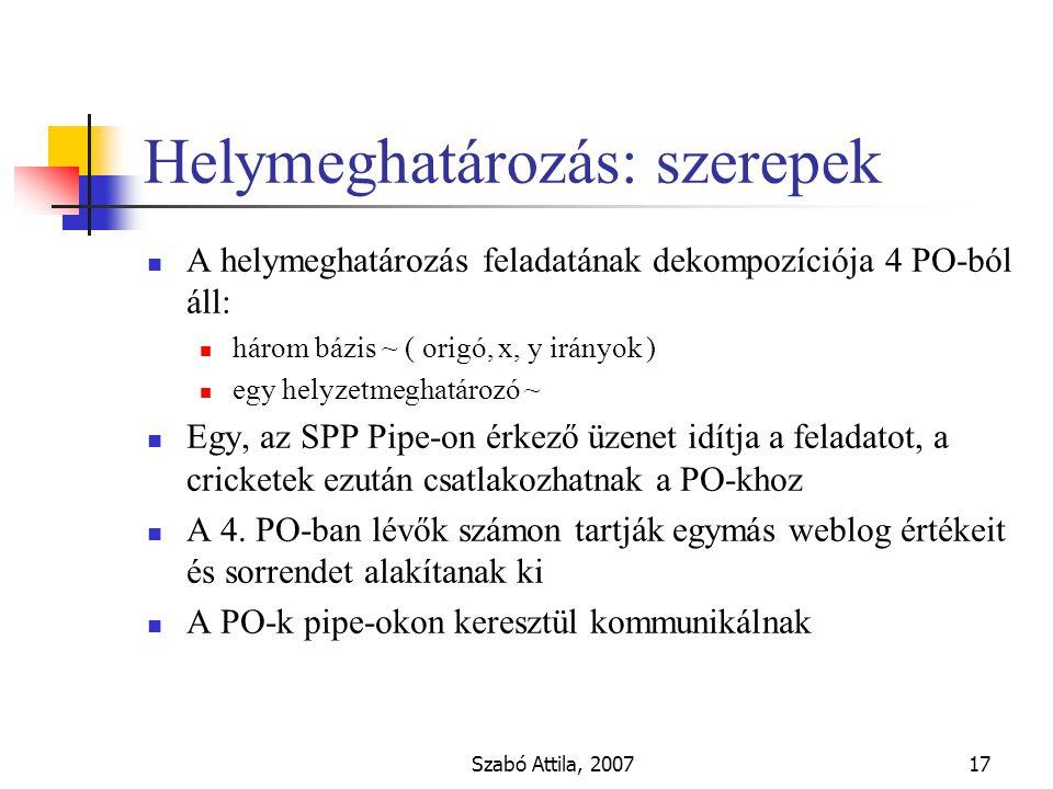 Szabó Attila, 200717 Helymeghatározás: szerepek A helymeghatározás feladatának dekompozíciója 4 PO-ból áll: három bázis ~ ( origó, x, y irányok ) egy helyzetmeghatározó ~ Egy, az SPP Pipe-on érkező üzenet idítja a feladatot, a cricketek ezután csatlakozhatnak a PO-khoz A 4.