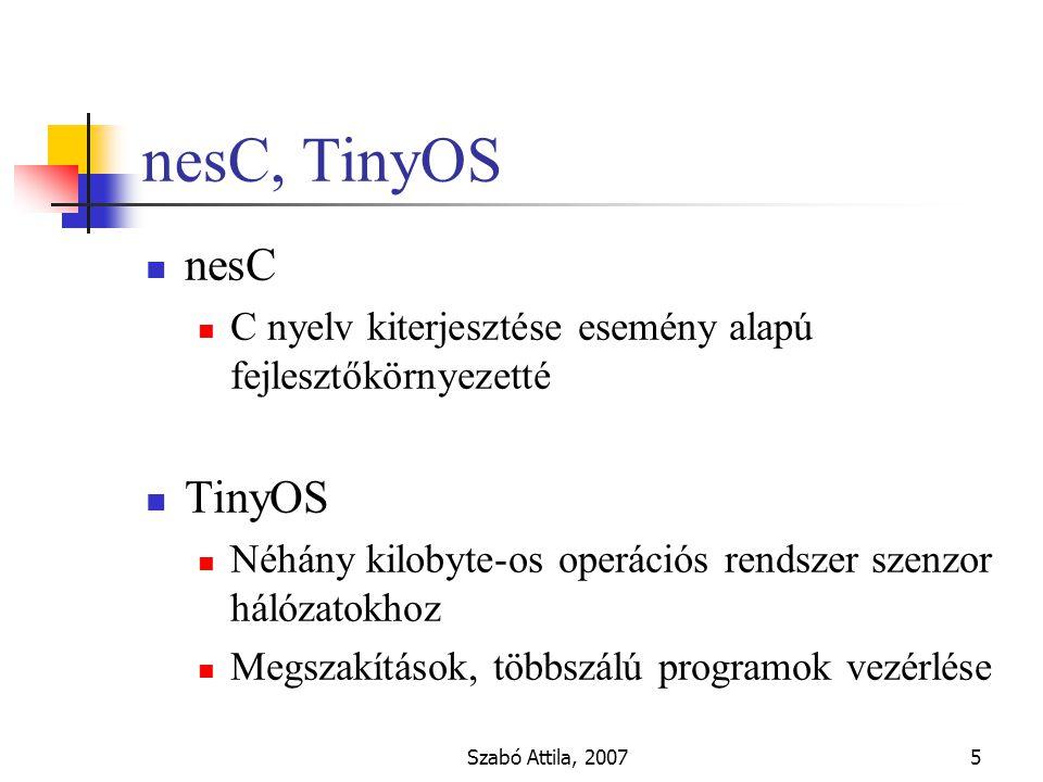 Szabó Attila, 20075 nesC, TinyOS nesC C nyelv kiterjesztése esemény alapú fejlesztőkörnyezetté TinyOS Néhány kilobyte-os operációs rendszer szenzor hálózatokhoz Megszakítások, többszálú programok vezérlése