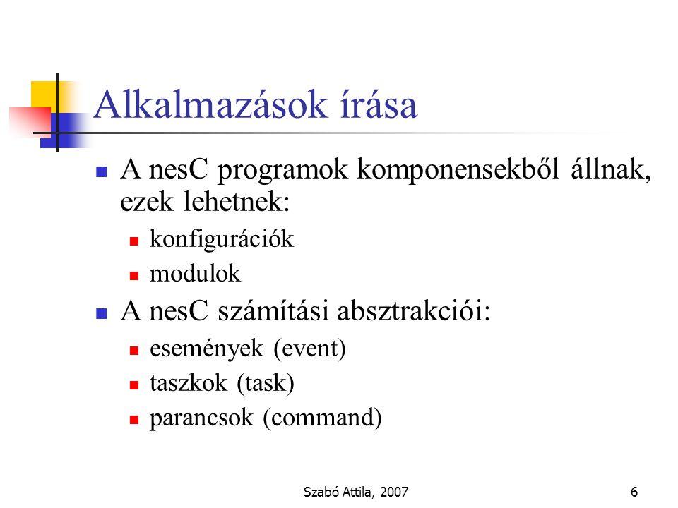 Szabó Attila, 20076 Alkalmazások írása A nesC programok komponensekből állnak, ezek lehetnek: konfigurációk modulok A nesC számítási absztrakciói: események (event) taszkok (task) parancsok (command)