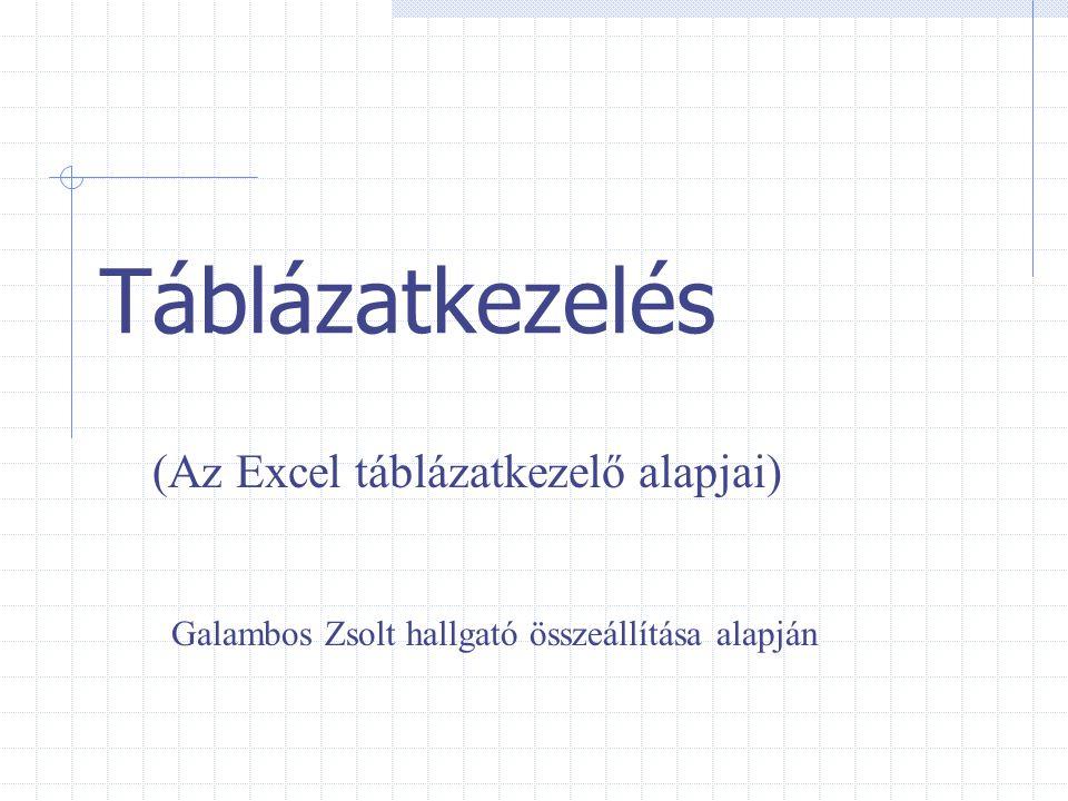 Táblázatkezelés (Az Excel táblázatkezelő alapjai) Galambos Zsolt hallgató összeállítása alapján