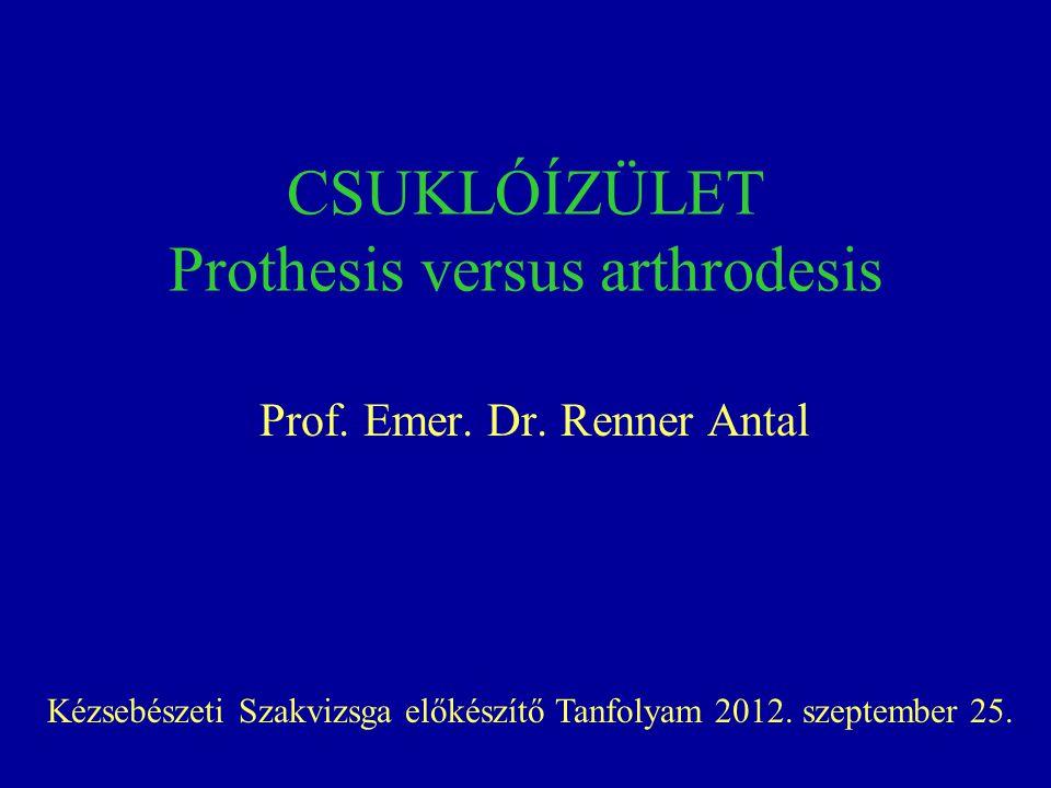CSUKLÓÍZÜLET Prothesis versus arthrodesis Prof. Emer. Dr. Renner Antal Kézsebészeti Szakvizsga előkészítő Tanfolyam 2012. szeptember 25.