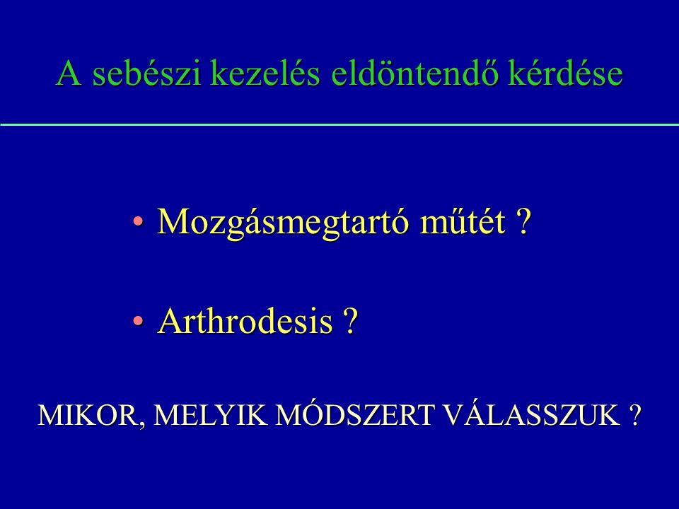 A sebészi kezelés eldöntendő kérdése Mozgásmegtartó műtét ?Mozgásmegtartó műtét ? Arthrodesis ?Arthrodesis ? MIKOR, MELYIK MÓDSZERT VÁLASSZUK ?