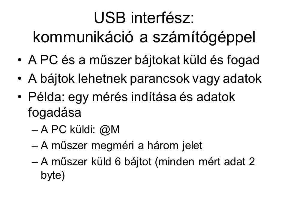 USB interfész: kommunikáció a számítógéppel A PC és a műszer bájtokat küld és fogad A bájtok lehetnek parancsok vagy adatok Példa: egy mérés indítása és adatok fogadása –A PC küldi: @M –A műszer megméri a három jelet –A műszer küld 6 bájtot (minden mért adat 2 byte)
