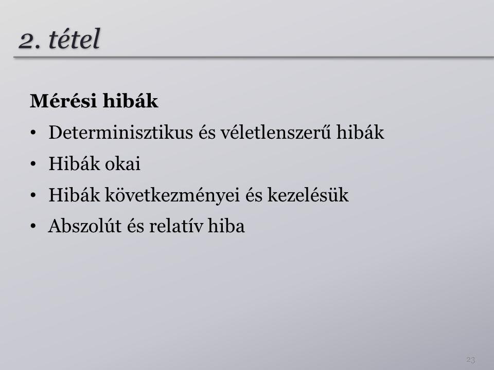 2. tétel Mérési hibák Determinisztikus és véletlenszerű hibák Hibák okai Hibák következményei és kezelésük Abszolút és relatív hiba 23