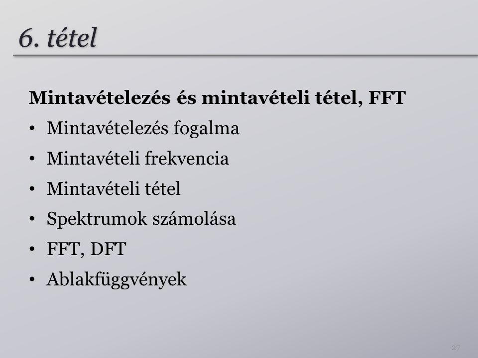 6. tétel Mintavételezés és mintavételi tétel, FFT Mintavételezés fogalma Mintavételi frekvencia Mintavételi tétel Spektrumok számolása FFT, DFT Ablakf