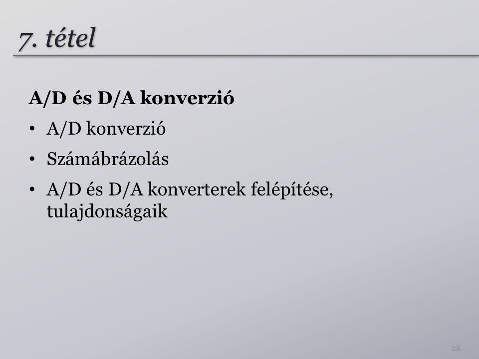 7. tétel A/D és D/A konverzió A/D konverzió Számábrázolás A/D és D/A konverterek felépítése, tulajdonságaik 28