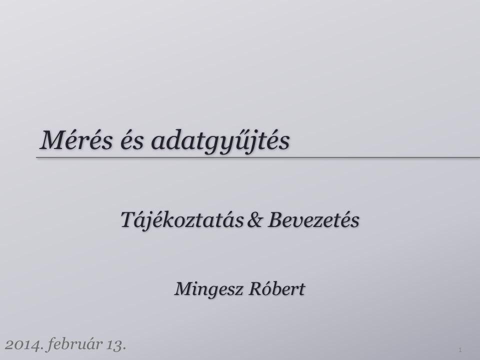 Mérés és adatgyűjtés Tájékoztatás & Bevezetés Mingesz Róbert 2014. február 13. 1