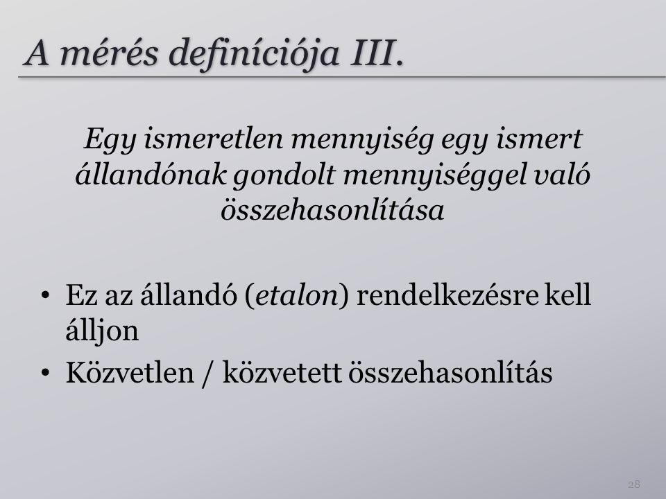 A mérés definíciója III. Egy ismeretlen mennyiség egy ismert állandónak gondolt mennyiséggel való összehasonlítása Ez az állandó (etalon) rendelkezésr