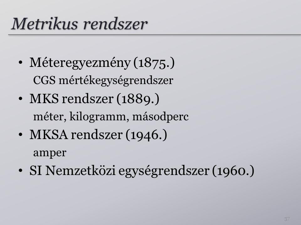 Metrikus rendszer Méteregyezmény (1875.) CGS mértékegységrendszer MKS rendszer (1889.) méter, kilogramm, másodperc MKSA rendszer (1946.) amper SI Nemz