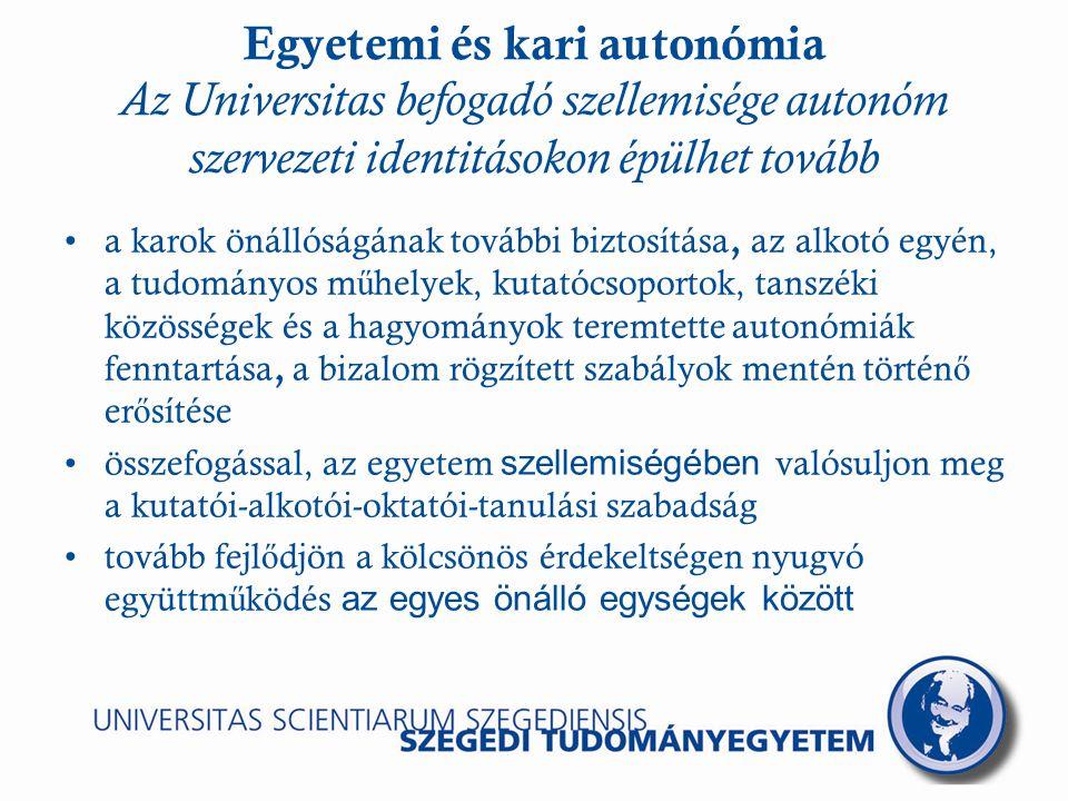 Egyetemi és kari autonómia Az Universitas befogadó szellemisége autonóm szervezeti identitásokon épülhet tovább a karok önállóságának további biztosítása, az alkotó egyén, a tudományos m ű helyek, kutatócsoportok, tanszéki közösségek és a hagyományok teremtette autonómiák fenntartása, a bizalom rögzített szabályok mentén történ ő er ő sítése összefogással, az egyetem szellemiségében valósuljon meg a kutatói-alkotói-oktatói-tanulási szabadság tovább fejl ő djön a kölcsönös érdekeltségen nyugvó együttm ű ködés az egyes önálló egységek között