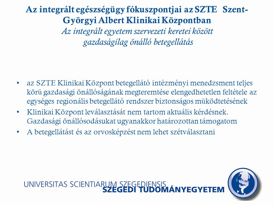 Az integrált egészségügy fókuszpontjai az SZTE Szent- Györgyi Albert Klinikai Központban Az integrált egyetem szervezeti keretei között gazdaságilag önálló betegellátás az SZTE Klinikai Központ betegellátó intézményi menedzsment teljes kör ű gazdasági önállóságának megteremtése elengedhetetlen feltétele az egységes regionális betegellátó rendszer biztonságos m ű ködtetésének Klinikai Központ leválasztását nem tartom aktuális kérdésnek.