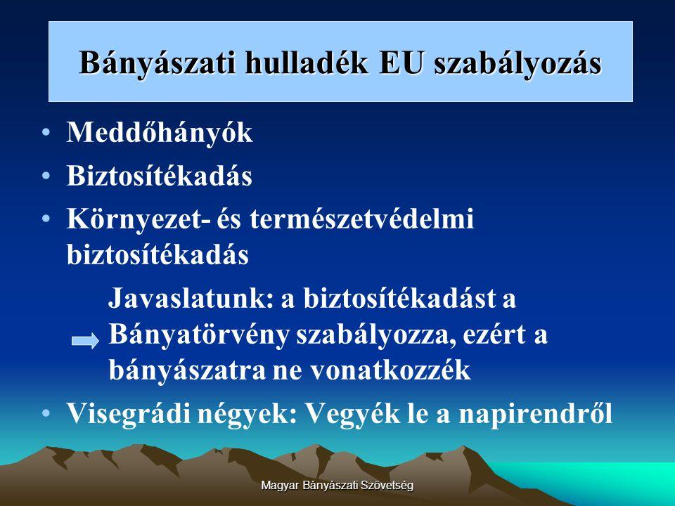 Magyar Bányászati Szövetség Bányászati hulladék EU szabályozás Meddőhányók Biztosítékadás Környezet- és természetvédelmi biztosítékadás Javaslatunk: a biztosítékadást a Bányatörvény szabályozza, ezért a bányászatra ne vonatkozzék Visegrádi négyek: Vegyék le a napirendről