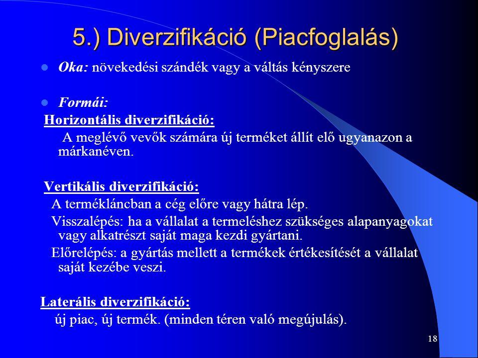 18 5.) Diverzifikáció (Piacfoglalás) Oka: növekedési szándék vagy a váltás kényszere Formái: Horizontális diverzifikáció: A meglévő vevők számára új t