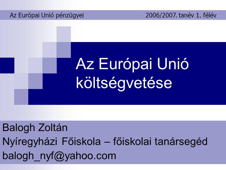 Az Európai Unió költségvetése Balogh Zoltán Nyíregyházi Főiskola – főiskolai tanársegéd balogh_nyf@yahoo.com Az Európai Unió pénzügyei2006/2007.