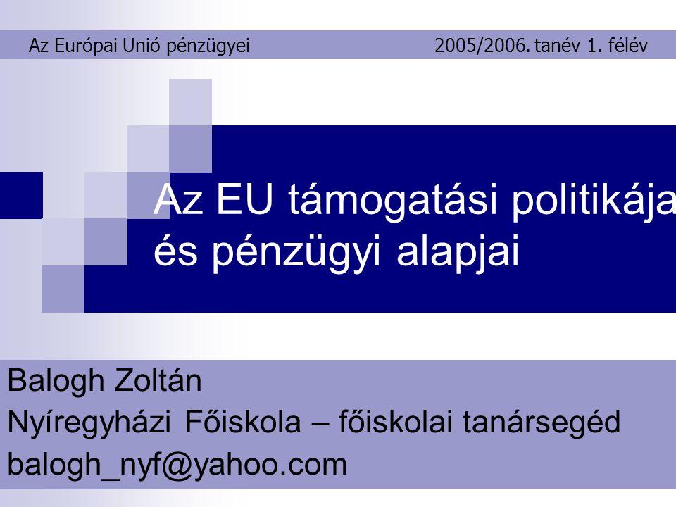 Az EU támogatási politikája és pénzügyi alapjai Balogh Zoltán Nyíregyházi Főiskola – főiskolai tanársegéd balogh_nyf@yahoo.com Az Európai Unió pénzügyei2005/2006.