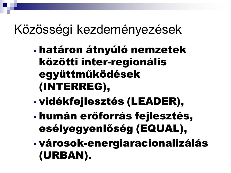 Közösségi kezdeményezések  határon átnyúló nemzetek közötti inter-regionális együttműködések (INTERREG),  vidékfejlesztés (LEADER),  humán erőforrás fejlesztés, esélyegyenlőség (EQUAL),  városok-energiaracionalizálás (URBAN).