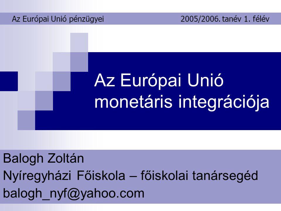 Az Európai Unió monetáris integrációja Balogh Zoltán Nyíregyházi Főiskola – főiskolai tanársegéd balogh_nyf@yahoo.com Az Európai Unió pénzügyei2005/2006.