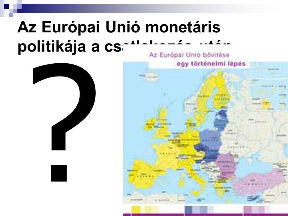 Az Európai Unió monetáris politikája a csatlakozás után ?