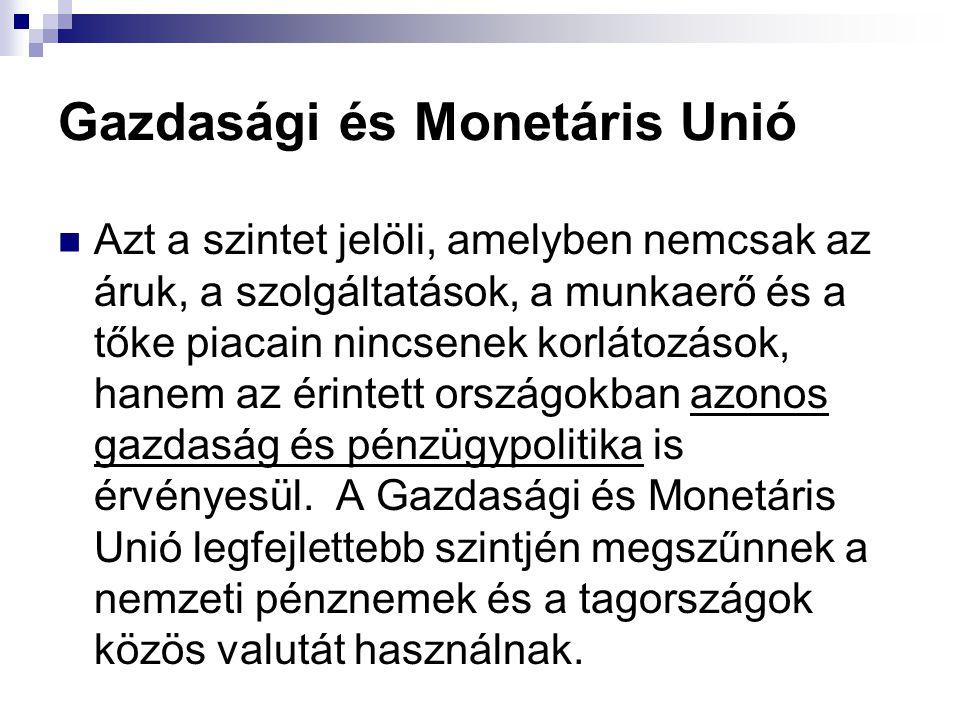 Gazdasági és Monetáris Unió Azt a szintet jelöli, amelyben nemcsak az áruk, a szolgáltatások, a munkaerő és a tőke piacain nincsenek korlátozások, hanem az érintett országokban azonos gazdaság és pénzügypolitika is érvényesül.