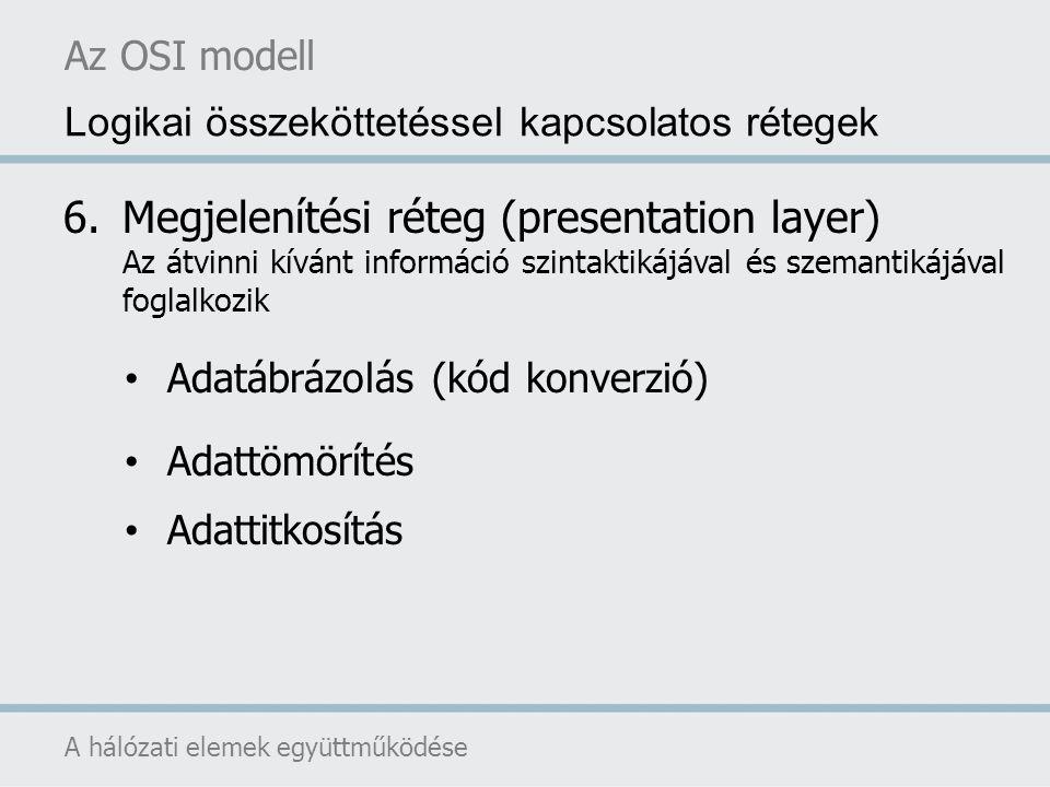 Az OSI modell A hálózati elemek együttműködése Logikai összeköttetéssel kapcsolatos rétegek 6.Megjelenítési réteg (presentation layer) Az átvinni kívá
