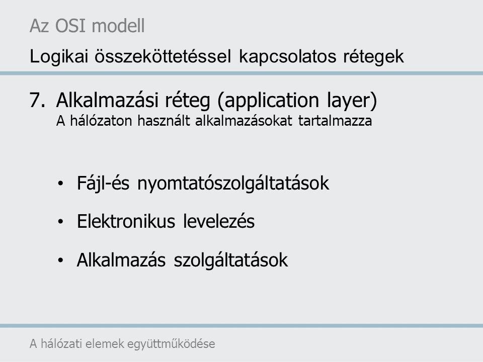 Az OSI modell A hálózati elemek együttműködése Logikai összeköttetéssel kapcsolatos rétegek 7.Alkalmazási réteg (application layer) A hálózaton haszná