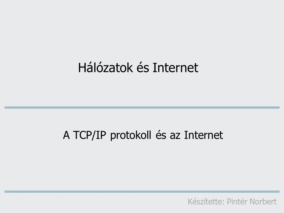 Hálózatok és Internet A TCP/IP protokoll és az Internet Készítette: Pintér Norbert