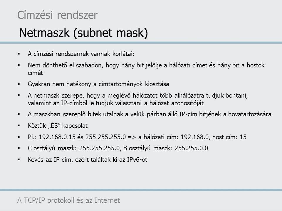 Címzési rendszer A TCP/IP protokoll és az Internet Netmaszk (subnet mask)  A címzési rendszernek vannak korlátai:  Nem dönthető el szabadon, hogy há