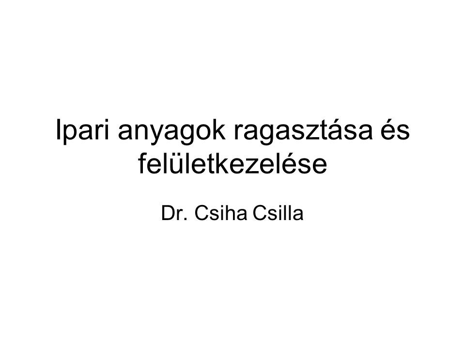 Ipari anyagok ragasztása és felületkezelése Dr. Csiha Csilla