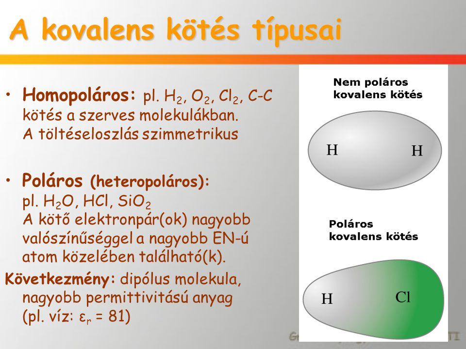 A kovalens kötés típusai Homopoláros: pl. H 2, O 2, Cl 2, C-C kötés a szerves molekulákban. A töltéseloszlás szimmetrikus Poláros (heteropoláros): pl.