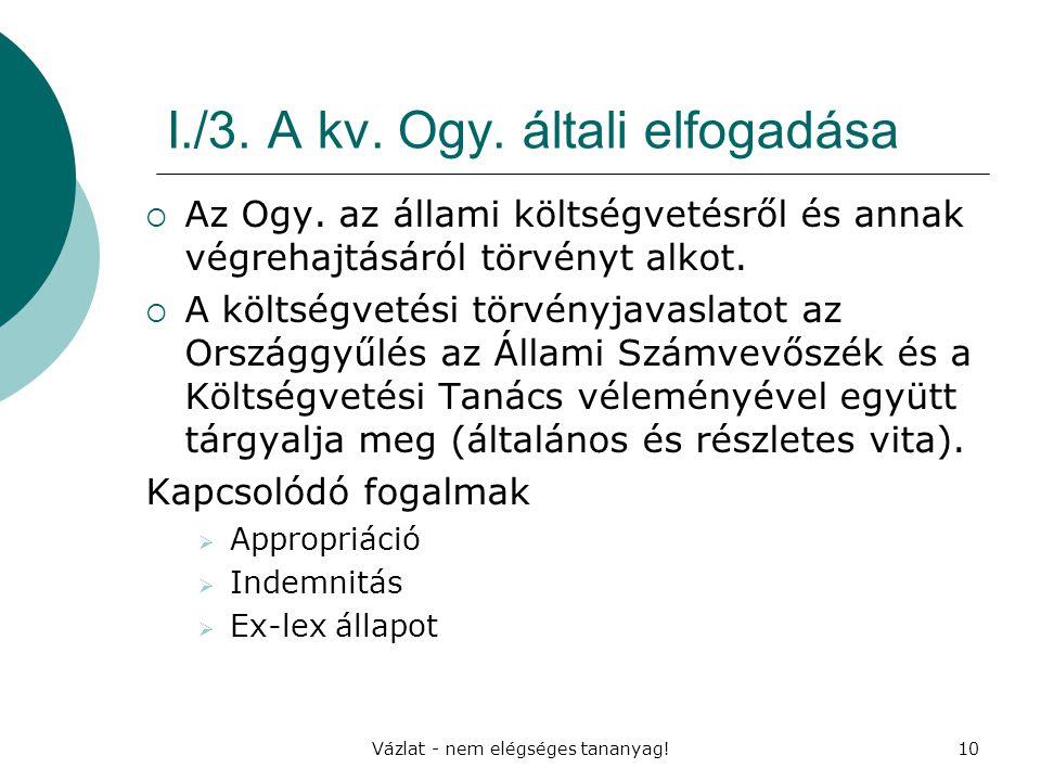Vázlat - nem elégséges tananyag!10 I./3. A kv. Ogy. általi elfogadása  Az Ogy. az állami költségvetésről és annak végrehajtásáról törvényt alkot.  A