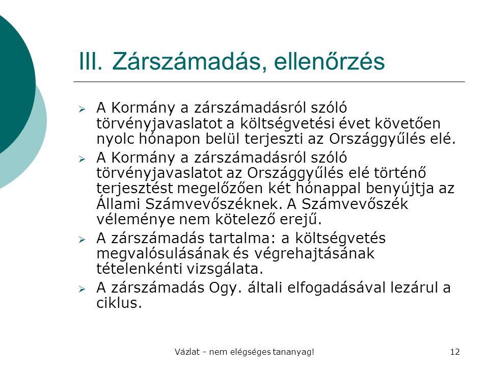 Vázlat - nem elégséges tananyag!12 III. Zárszámadás, ellenőrzés  A Kormány a zárszámadásról szóló törvényjavaslatot a költségvetési évet követően nyo