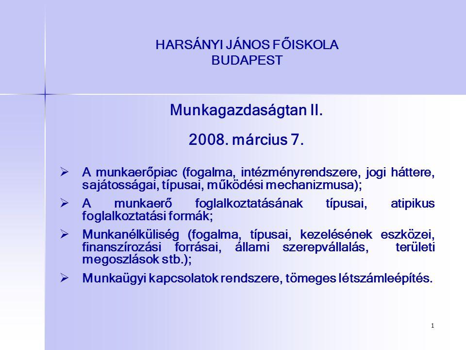 1 HARSÁNYI JÁNOS FŐISKOLA BUDAPEST Munkagazdaságtan II. 2008. március 7.   A munkaerőpiac (fogalma, intézményrendszere, jogi háttere, sajátosságai,