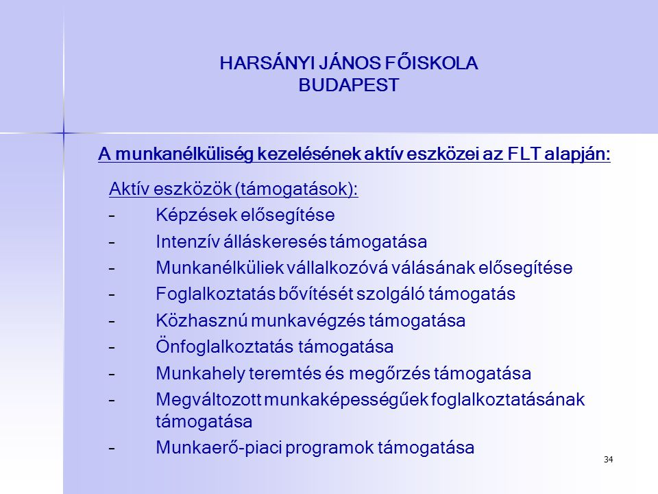 34 HARSÁNYI JÁNOS FŐISKOLA BUDAPEST A munkanélküliség kezelésének aktív eszközei az FLT alapján: Aktív eszközök (támogatások): – –Képzések elősegítése