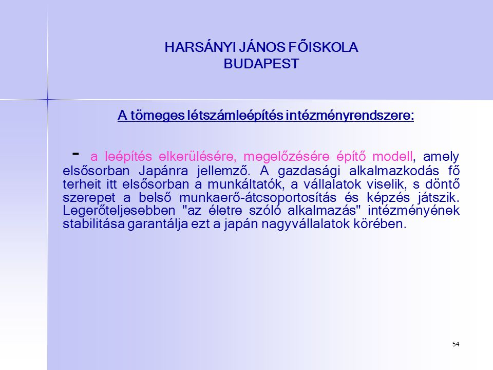 54 HARSÁNYI JÁNOS FŐISKOLA BUDAPEST A tömeges létszámleépítés intézményrendszere: - a leépítés elkerülésére, megelőzésére építő modell, amely elsősorb