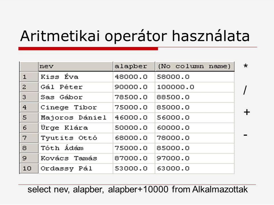 Aritmetikai operátor használata select nev, alapber, alapber+10000 from Alkalmazottak */+-*/+-
