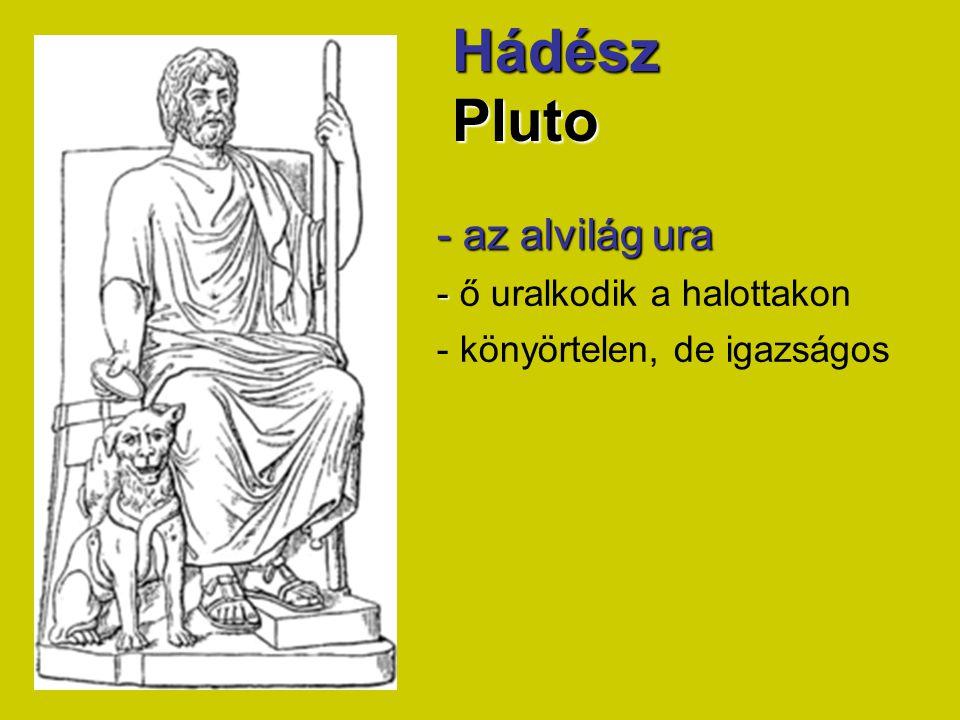 Hádész Pluto - az alvilág ura - - ő uralkodik a halottakon - könyörtelen, de igazságos